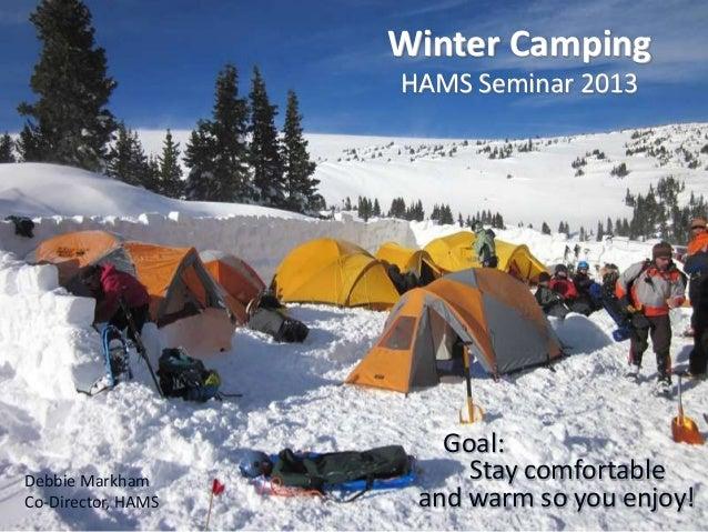 Winter Camping HAMS Seminar 2013  Debbie Markham Co-Director, HAMS  Goal: Stay comfortable and warm so you enjoy!