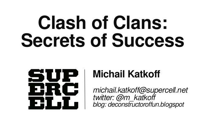 Clash of Clans:Secrets of Success       Michail Katkoff       michail.katkoff@supercell.net       twitter: @m_katkoff     ...