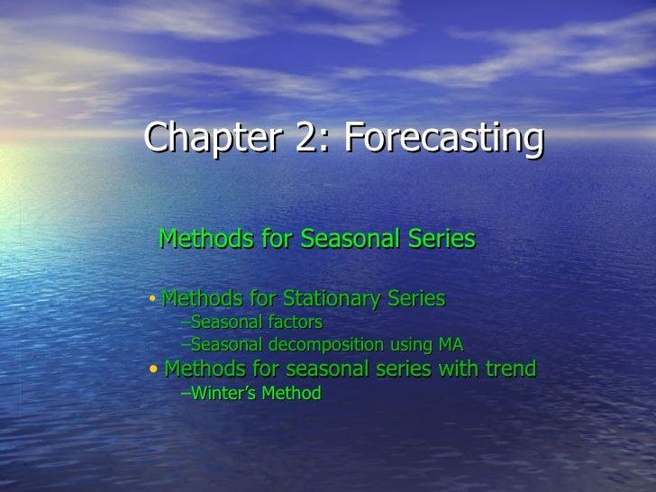 Chapter 2: Forecasting <ul><li>Methods for Seasonal Series </li></ul><ul><ul><ul><li>Methods for Stationary Series </li></...