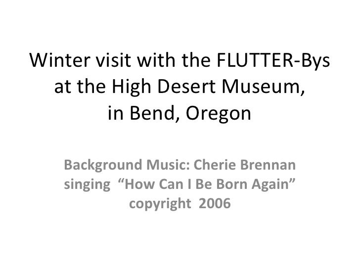 Winter visit with the FLUTTER-Bys at the High Desert Museum, in Bend, Oregon <br />Background Music: Cherie Brennan singin...