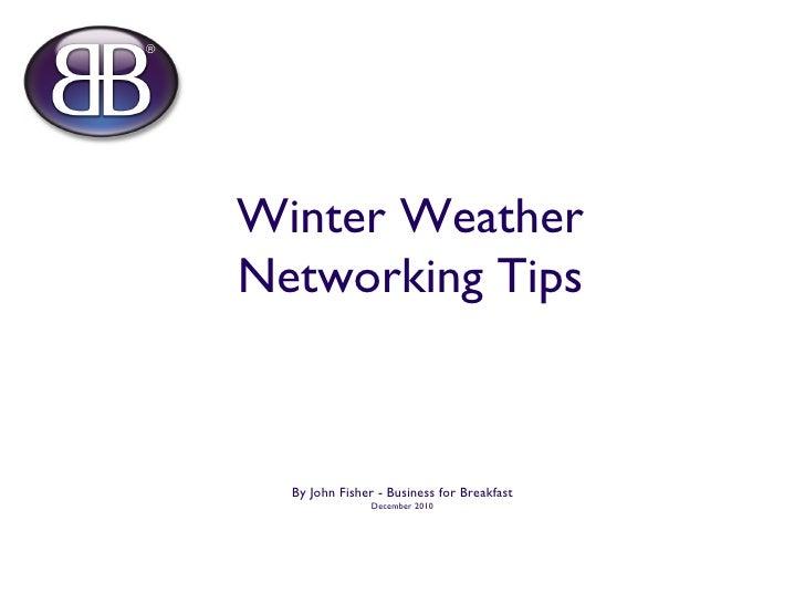 Winter Weather Networking Tips <ul><li>By John Fisher - Business for Breakfast </li></ul><ul><li>December 2010 </li></ul>