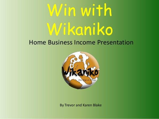 Win withWikanikoHome Business Income PresentationBy Trevor and Karen Blake