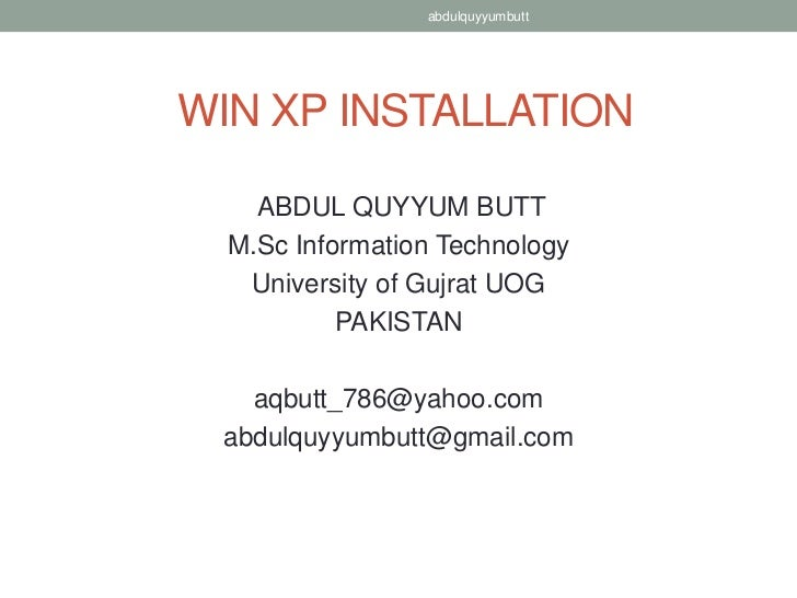 abdulquyyumbuttWIN XP INSTALLATION    ABDUL QUYYUM BUTT  M.Sc Information Technology   University of Gujrat UOG           ...