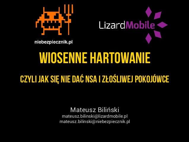 wiosenne hartowanie Mateusz Biliński mateusz.bilinski@lizardmobile.pl mateusz.bilinski@niebezpiecznik.pl czyli jak się nie...