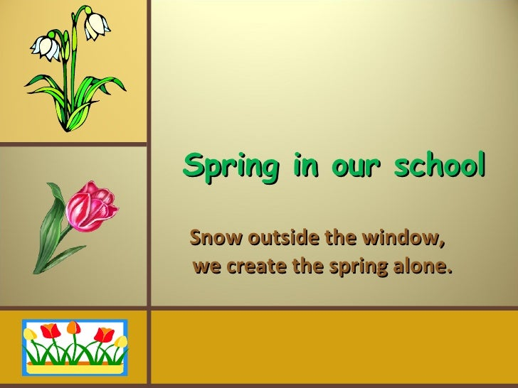 Spring in our school Snow outside the window,    we create the spring alone.
