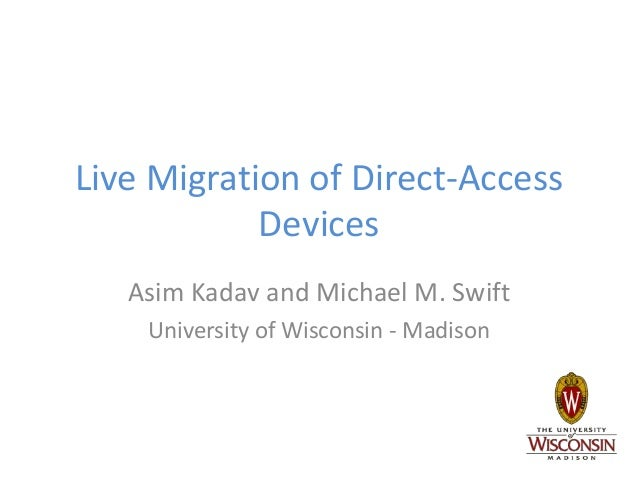 Live Migration of Direct-Access Devices Asim Kadav and Michael M. Swift University of Wisconsin - Madison