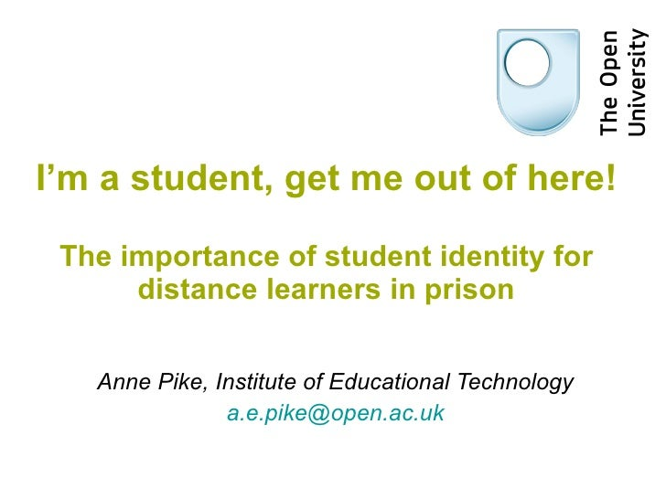 I'm a student, get me out of here! The importance of student identity for distance learners in prison Anne Pike, Institute...
