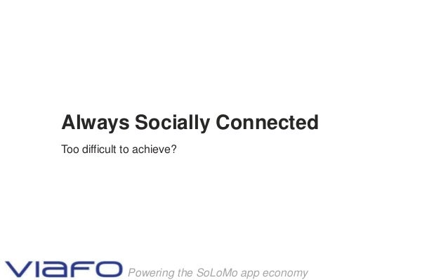 Always Socially ConnectedToo difficult to achieve?              Powering the SoLoMo app economy