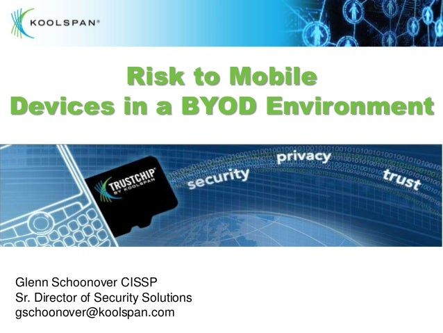 Risk to MobileDevices in a BYOD EnvironmentGlenn Schoonover CISSPSr. Director of Security Solutionsgschoonover@koolspan.co...