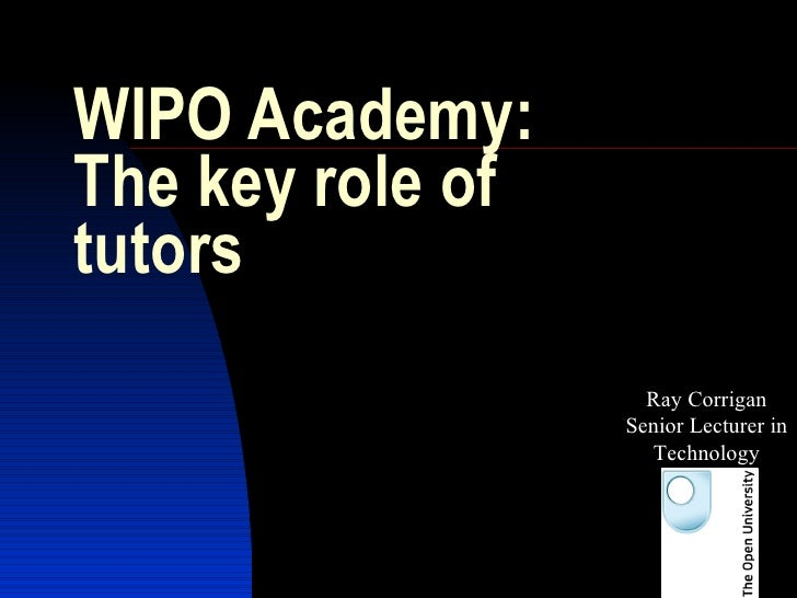WIPO Academy: The key role of tutors Ray Corrigan Senior Lecturer in Technology