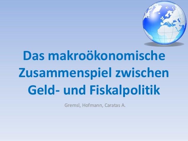 Das makroökonomische  Zusammenspiel zwischen  Geld- und Fiskalpolitik  Gremsl, Hofmann, Caratas A.