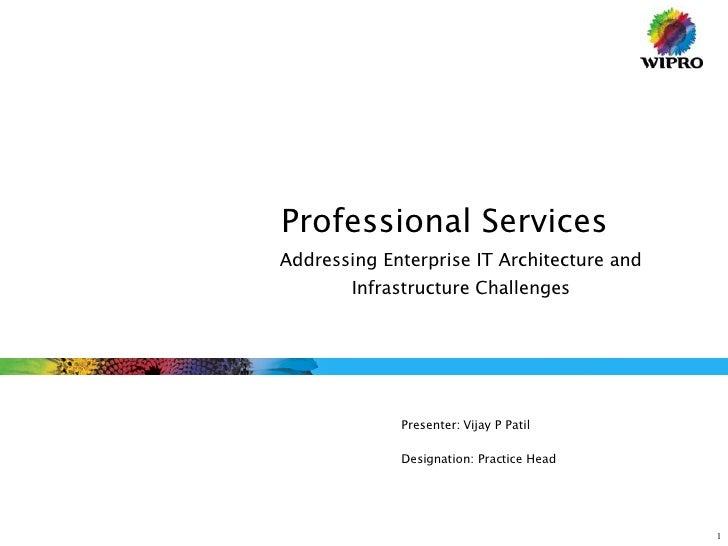 Professional Services  Presenter: Vijay P Patil Designation: Practice Head Addressing Enterprise IT Architecture and Infra...