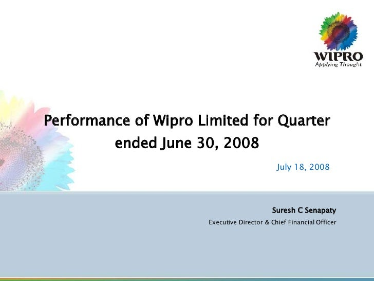 Performance of Wipro Limited for Quarter ended June 30, 2008 July 18, 2008 Suresh C Senapaty Executive Director & Chief Fi...
