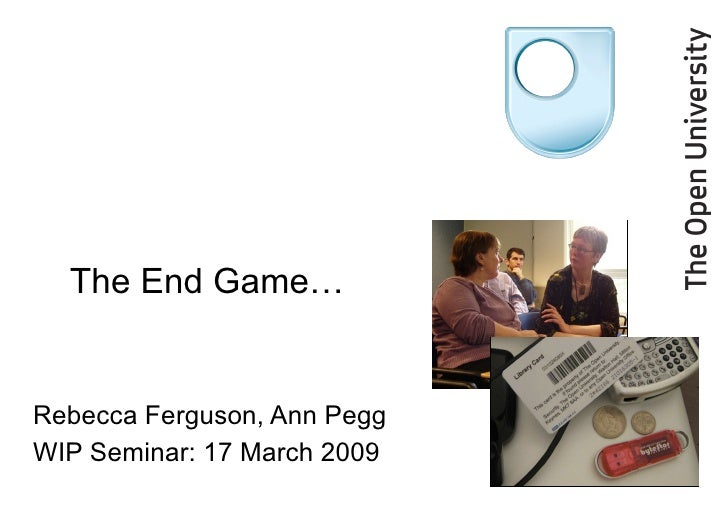 Rebecca Ferguson, Ann Pegg WIP Seminar: 17 March 2009 The End Game…