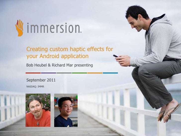 Creating custom haptic effects foryour Android applicationBob Heubel & Richard Mar presentingSeptember 2011NASDAQ: IMMR   ...