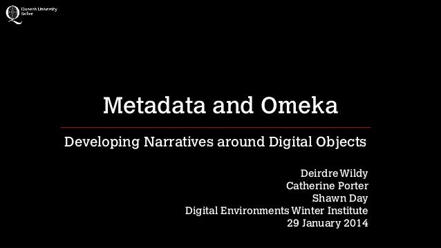 Metadata and Omeka Developing Narratives around Digital Objects !  Deirdre Wildy Catherine Porter