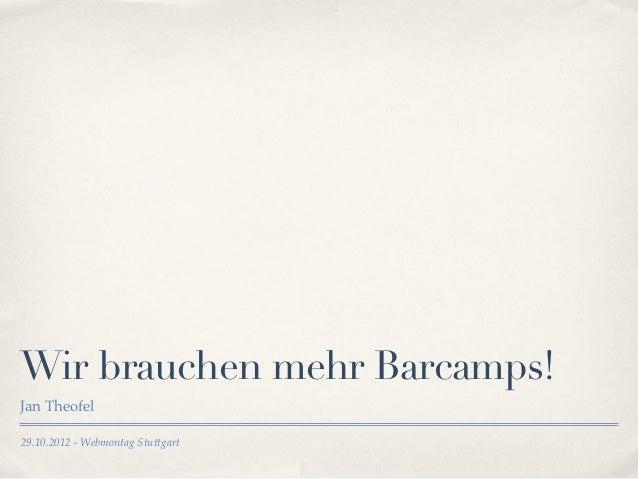 Wir brauchen mehr Barcamps!Jan Theofel29.10.2012 - Webmontag Stuttgart