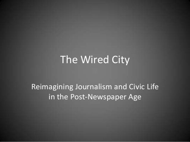The Wired CityReimagining Journalism and Civic Life    in the Post-Newspaper Age