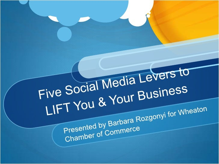 Five Social Media Levers to LIFT You & Your Business<br />Presented by Barbara Rozgonyi for Wheaton Chamber of Commerce<br />