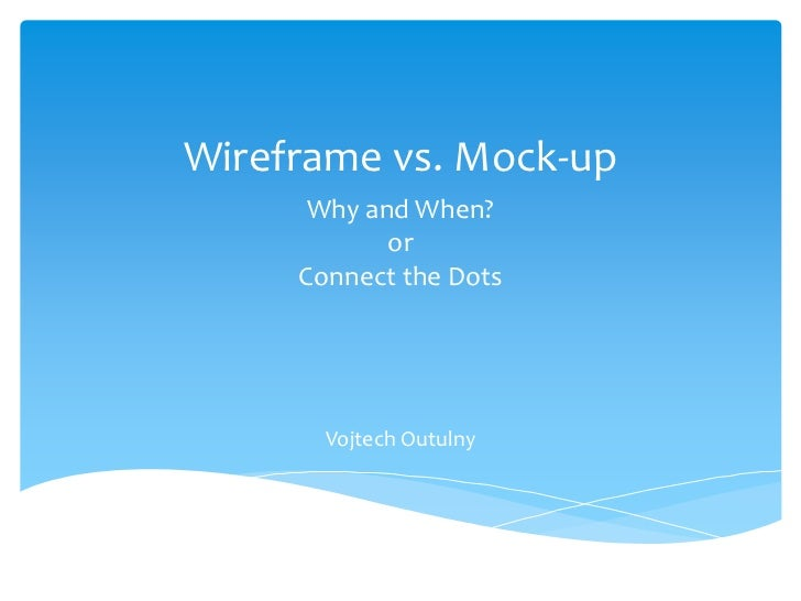Wireframe vs. Mock-up      Why and When?            or     Connect the Dots       Vojtech Outulny