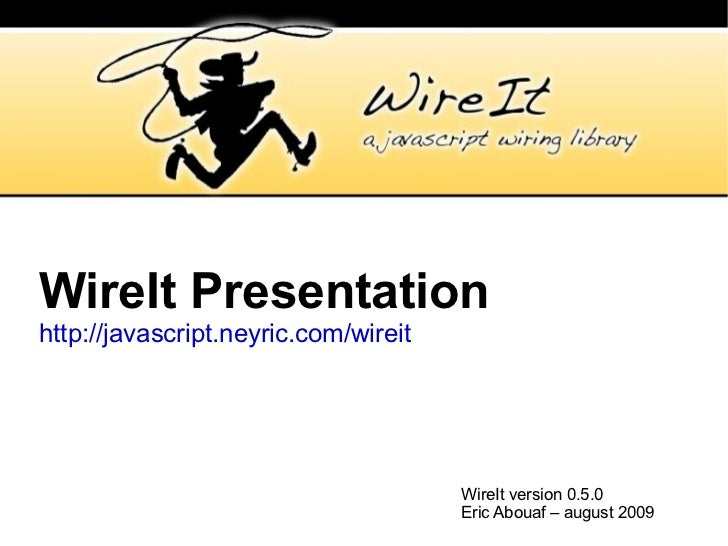 WireIt Presentation http://javascript.neyric.com/wireit WireIt version 0.5.0 Eric Abouaf – august 2009