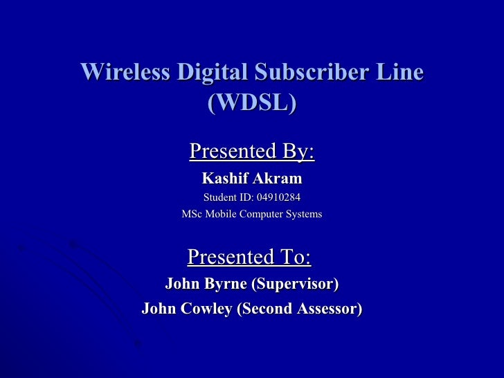Wireless Digital Subscriber Line (WDSL) Presented By: Kashif Akram Student ID: 04910284 MSc Mobile Computer Systems Presen...