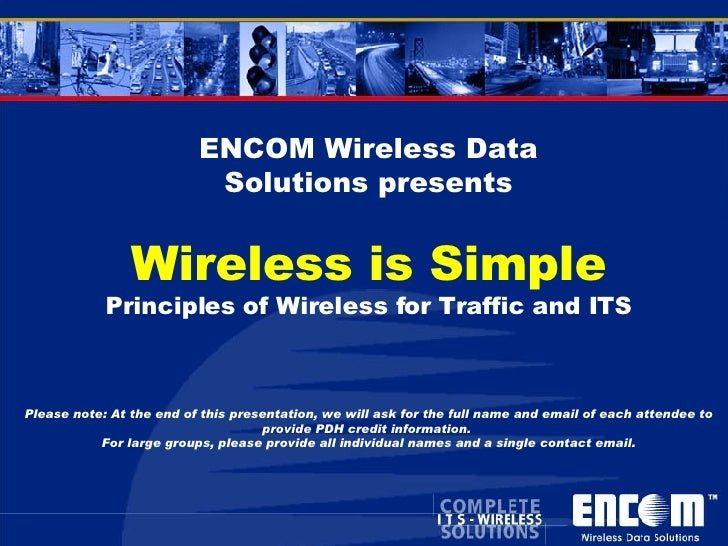 ENCOM Wireless Data Solutions presents Wireless is Simple Principles of Wireless for Traffic and ITS Please note: At the e...