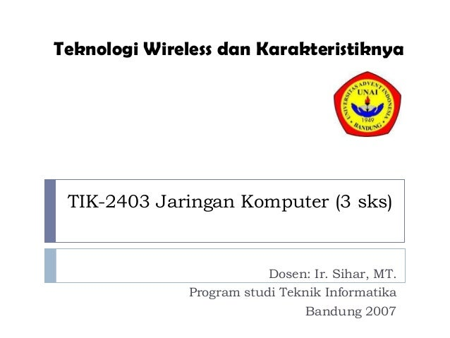 Teknologi Wireless dan Karakteristiknya  TIK-2403 Jaringan Komputer (3 sks)  Dosen: Ir. Sihar, MT. Program studi Teknik In...