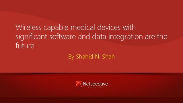 Wireless capable medical devices with significant software and data integration are the future By Shahid N. Shah