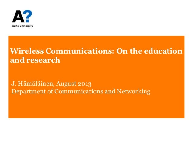 Wireless Communications: On the education and research J. Hämäläinen, August 2013 Department of Communications and Network...