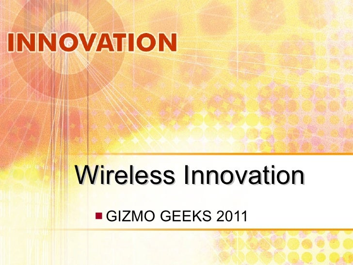 Wireless Innovation <ul><ul><li>GIZMO GEEKS 2011 </li></ul></ul>