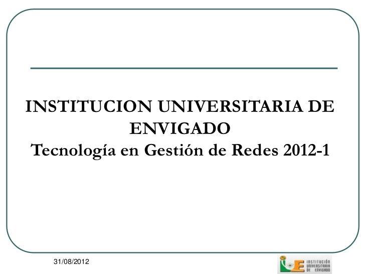 INSTITUCION UNIVERSITARIA DE             ENVIGADO Tecnología en Gestión de Redes 2012-1   31/08/2012