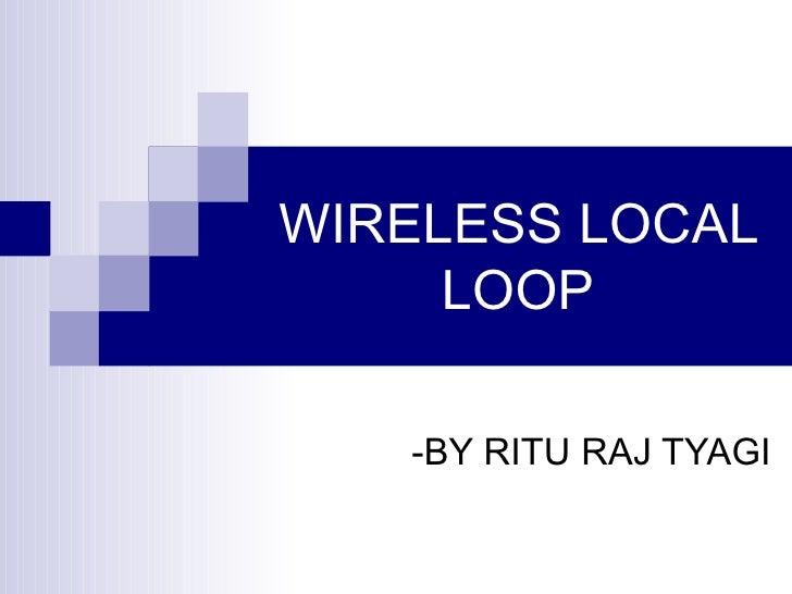 WIRELESS LOCAL LOOP -BY RITU RAJ TYAGI