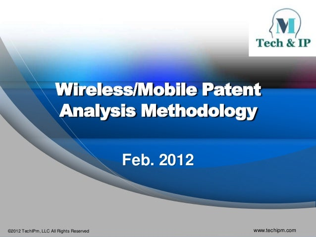 ©2012 TechIPm, LLC All Rights Reserved www.techipm.com Wireless/Mobile Patent Analysis Methodology Feb. 2012