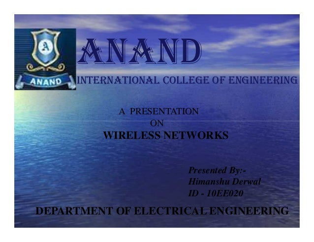 A PRESENTATION ON WIRELESS NETWORKS Presented By:- Himanshu Derwal ID - 10EE020 ANAND INTERNATIONAL COLLEGE OF ENGINEERING...