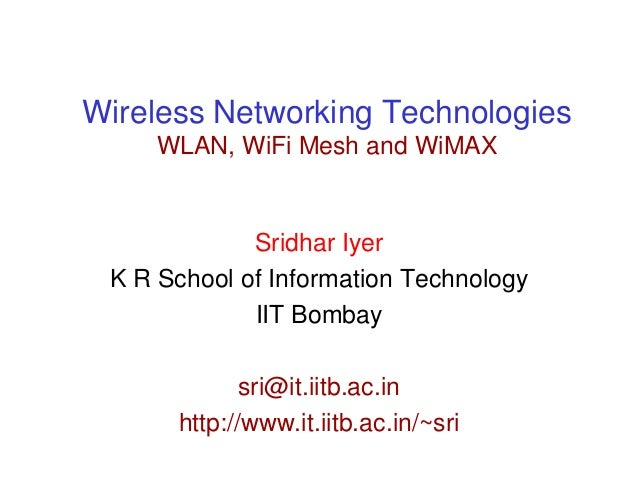 Wireless Networking TechnologiesWLAN, WiFi Mesh and WiMAXSridhar IyerK R School of Information TechnologyIIT Bombaysri@it....