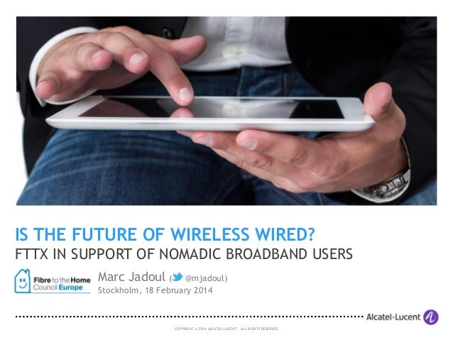 IS THE FUTURE OF WIRELESS WIRED? FTTX IN SUPPORT OF NOMADIC BROADBAND USERS Marc Jadoul (@mjadoul) Stockholm, 18 February...