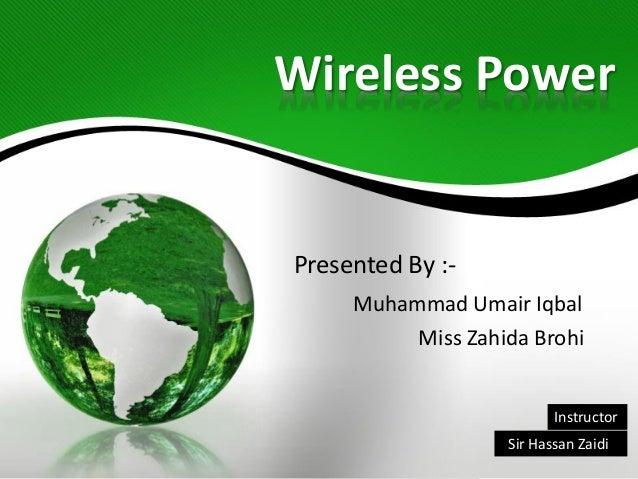 Wireless Power Presented By :- Muhammad Umair Iqbal Miss Zahida Brohi Sir Hassan Zaidi Instructor