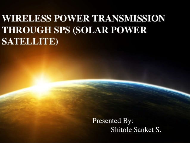 WIRELESS POWER TRANSMISSION THROUGH SPS (SOLAR POWER SATELLITE)  Presented By: Shitole Sanket S.