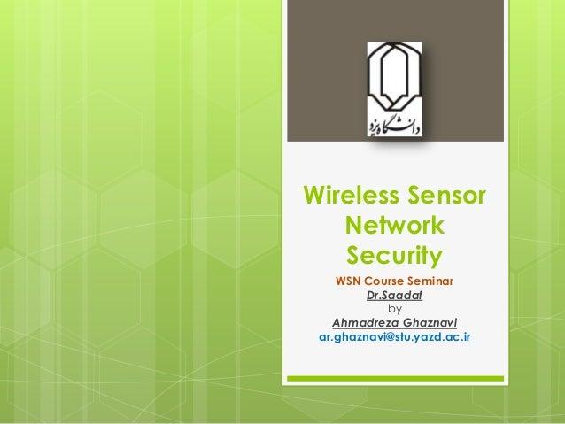 Wireless Sensor Network Security WSN Course Seminar Dr.Saadat by Ahmadreza Ghaznavi ar.ghaznavi@stu.yazd.ac.ir