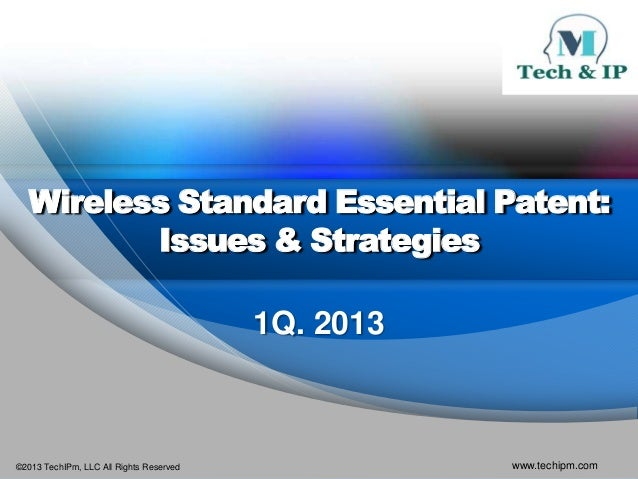 Wireless Standard Essential Patent:          Issues & Strategies                                         1Q. 2013©2013 Tec...