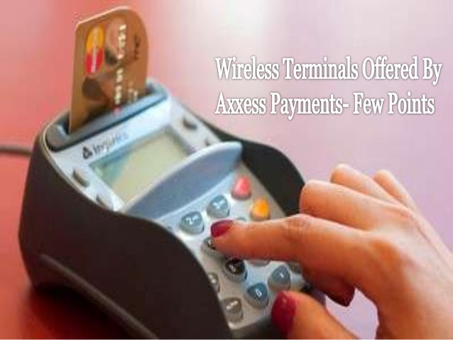 Wireless terminals offered by axxess payments  few points