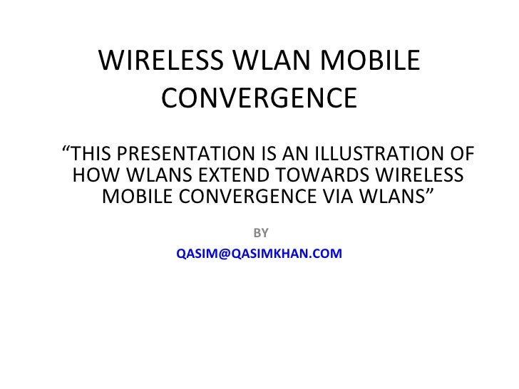 """WIRELESS WLAN MOBILE CONVERGENCE BY [email_address] """" THIS PRESENTATION IS AN ILLUSTRATION OF HOW WLANS EXTEND TOWARDS WIR..."""