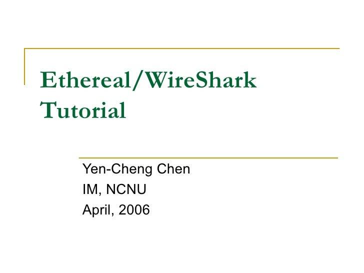Ethereal/WireShark Tutorial Yen-Cheng Chen IM, NCNU April, 2006