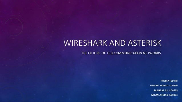 WIRESHARK AND ASTERISK THE FUTURE OF TELECOMMUNICATION NETWORKS PRESENTED BY: USMAN AHMAD I100390 SHAHBAZ ALI I100565 IMRA...