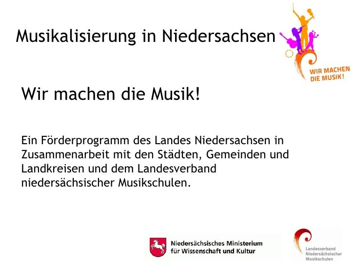 Musikalisierung in Niedersachsen <ul><li>Wir machen die Musik! </li></ul><ul><li>Ein Förderprogramm des Landes Niedersachs...