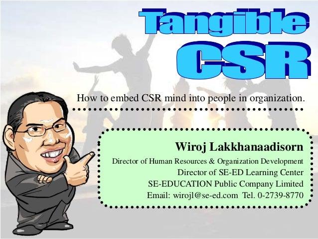 How to embed CSR mind into people in organization.  Wiroj Lakkhanaadisorn Director of Human Resources & Organization Devel...