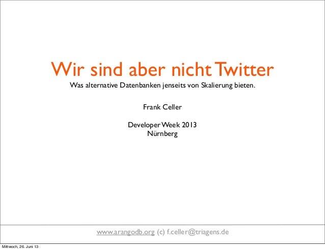 Wir sind aber nicht TwitterWas alternative Datenbanken jenseits von Skalierung bieten.Frank CellerDeveloper Week 2013Nürn...