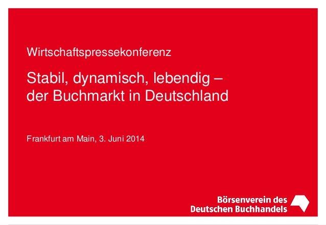 Wirtschaftspressekonferenz Stabil, dynamisch, lebendig – der Buchmarkt in Deutschland Frankfurt am Main, 3. Juni 2014