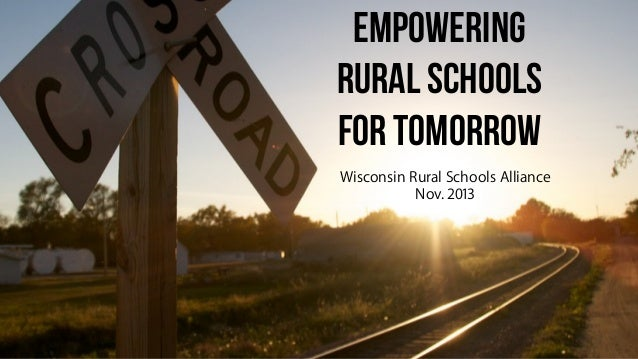 Empowering RURAL SCHOOLS FOR TOMORROW Wisconsin Rural Schools Alliance Nov. 2013